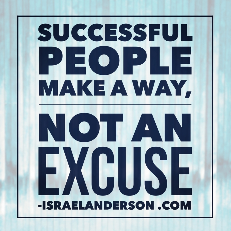 Successful people make a way, not an excuse.